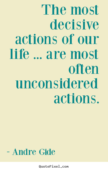 Andre Gide picture quotes - The most decisive actions of our life ... are most often unconsidered.. - Life quotes