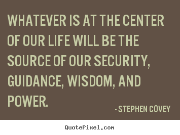 Whatever is at the center of our life will be the source of our security,.. Stephen Covey  life quote