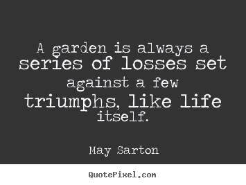 Design your own poster sayings about life - A garden is always a series of losses set..
