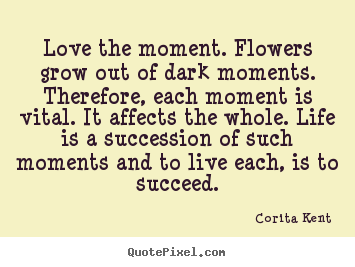 Life quote - Love the moment. flowers grow out of dark moments...
