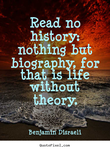 Read no history: nothing but biography, for that is life without.. Benjamin Disraeli greatest life quote