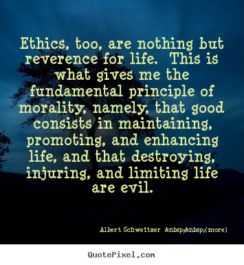 Ethics, too, are nothing but reverence for.. Albert Schweitzer    (more) best life sayings