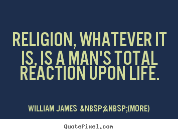 Quotes about life - Religion, whatever it is, is a man's total reaction upon life.