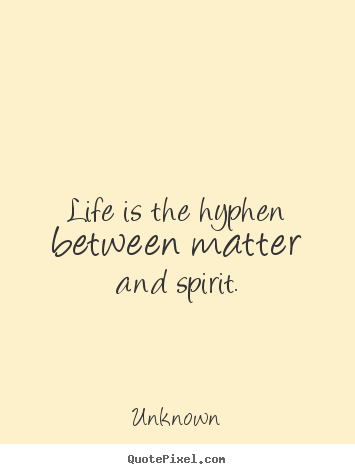 Life Quotes Unknown Gorgeous Picture Quote  Life Is The Hyphen Between Matter And Spirit