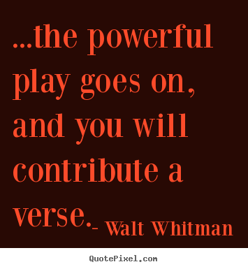 Create your own picture quotes about life - ...the powerful play goes on, and you will contribute..