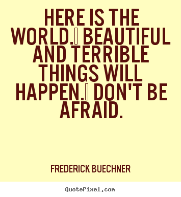 Here is the world.  beautiful and terrible things will.. Frederick Buechner good life quotes