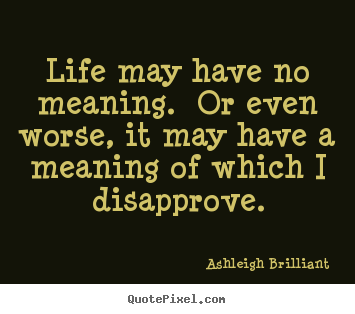 Life may have no meaning.  or even worse, it may.. Ashleigh Brilliant famous life quote