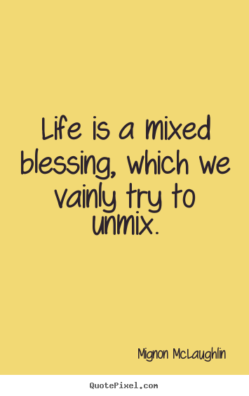 Quote about life - Life is a mixed blessing, which we vainly try to..