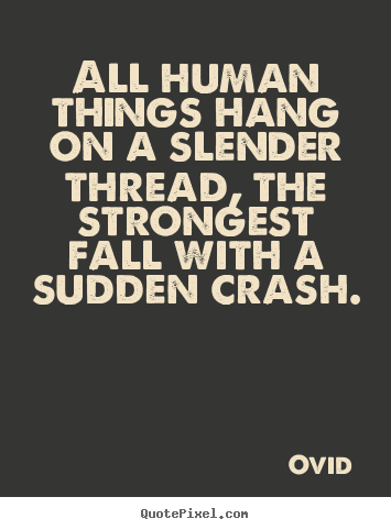 Create your own picture quote about life - All human things hang on a slender thread, the strongest..