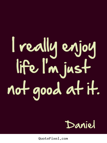 Really Good Quotes Extraordinary Make Personalized Picture Quotes About Life  I Really Enjoy Life