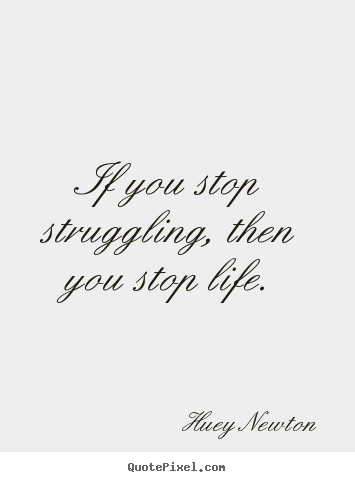 Quotes about life - If you stop struggling, then you stop life.