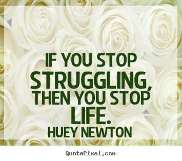 Design your own picture quotes about life - If you stop struggling, then you stop life.