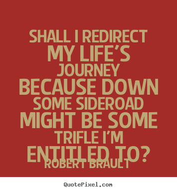 How to make picture quotes about life - Shall i redirect my life's journey because down some sideroad..