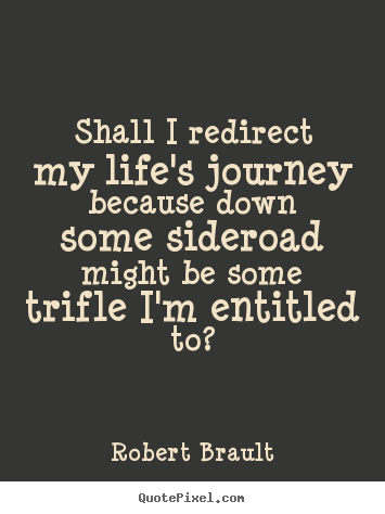 Life quote - Shall i redirect my life's journey because down some sideroad..