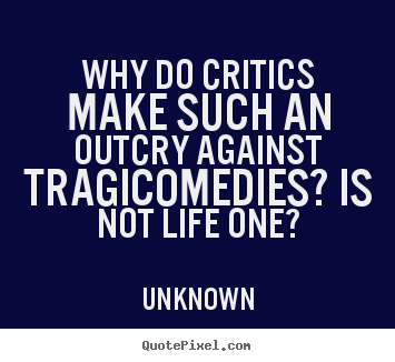 Life quote - Why do critics make such an outcry against tragicomedies? is not life..