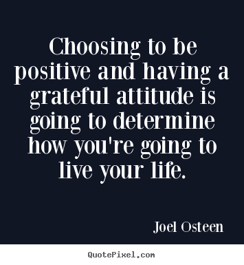 Joel Osteen poster quotes - Choosing to be positive and having a grateful attitude is.. - Life quotes