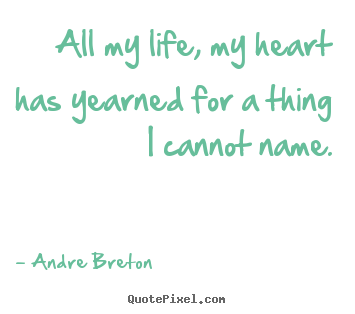 Quote about life - All my life, my heart has yearned for a thing..