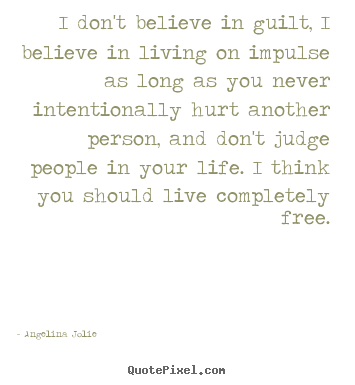 Angelina Jolie picture sayings - I don't believe in guilt, i believe in living on impulse as long.. - Life quotes