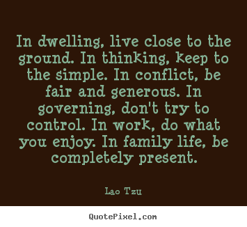 Quotes about life - In dwelling, live close to the ground. in thinking,..