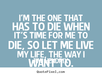 Sayings about life - I'm the one that has to die when it's time for me to die, so let me live..