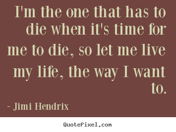 How to design picture quotes about life - I'm the one that has to die when it's time for me to die, so let..