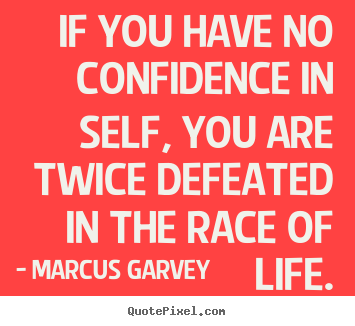 If you have no confidence in self, you are twice defeated in the race.. Marcus Garvey great life quote