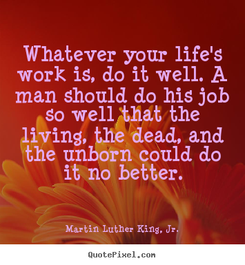 Quotes about life - Whatever your life's work is, do it well. a man should do his job..