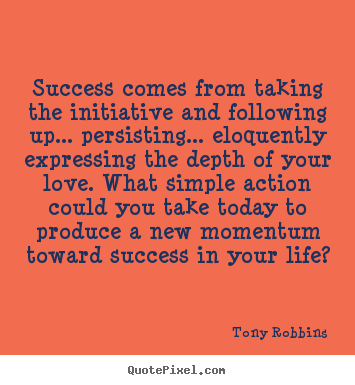 Success comes from taking the initiative and following up... persisting..... Tony Robbins famous life quotes