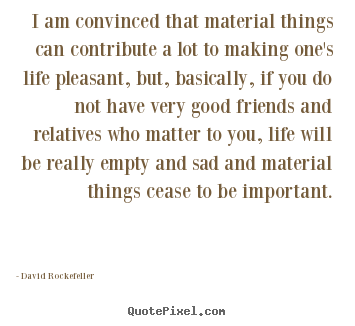Life quotes - I am convinced that material things can contribute a lot to..