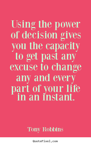 Using the power of decision gives you the capacity to get past any excuse.. Tony Robbins  life quotes