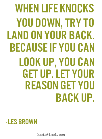 Life quotes - When life knocks you down, try to land on your back. because if you can..
