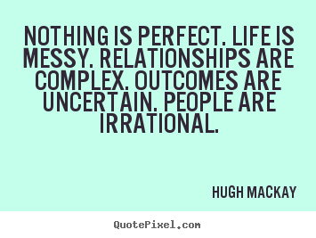 Nothing is perfect. life is messy. relationships are complex... Hugh Mackay  life sayings