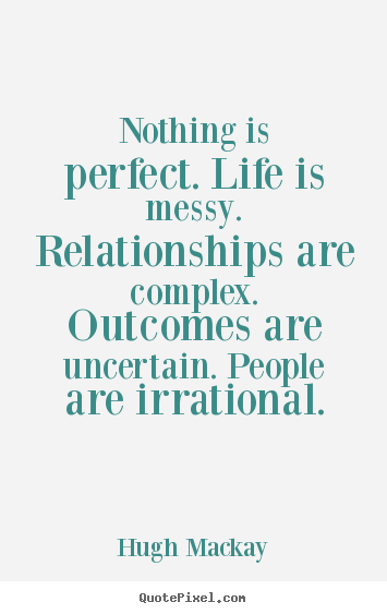 Create your own picture quotes about life - Nothing is perfect. life is messy. relationships..