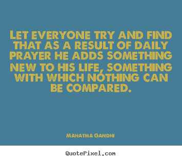 Quotes about life - Let everyone try and find that as a result of daily prayer..