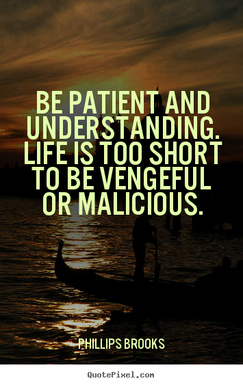 Life quotes - Be patient and understanding. life is too short to be vengeful or malicious.