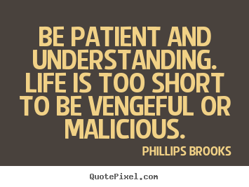 Be patient and understanding. life is too short to.. Phillips Brooks top life quote