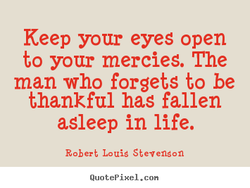 Keep your eyes open to your mercies. the man who forgets to be thankful.. Robert Louis Stevenson  life quotes