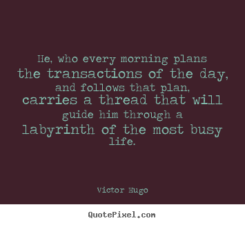 Quote about life - He, who every morning plans the transactions of the day, and follows..