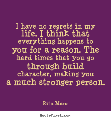 Quotes About Love Making It Through Hard Times : Life quotes - I have no regrets in my life. i think that everything ...