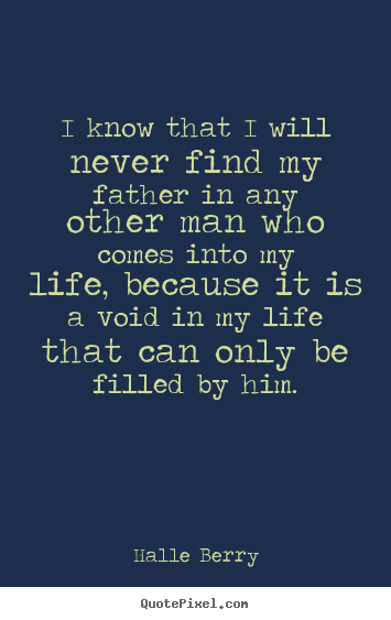 Life quotes - I know that i will never find my father in any other man who..