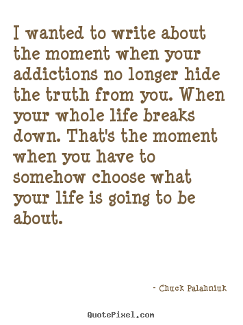 I wanted to write about the moment when.. Chuck Palahniuk  life quotes