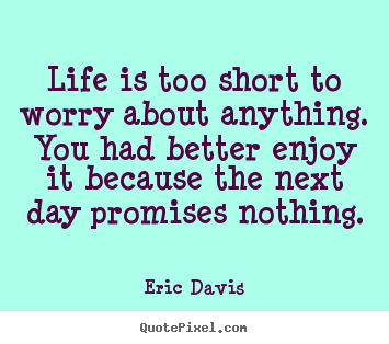 Quote about life - Life is too short to worry about anything. you had better..