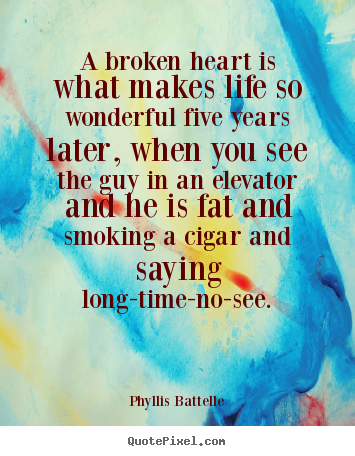A broken heart is what makes life so wonderful five.. Phyllis Battelle popular life quotes