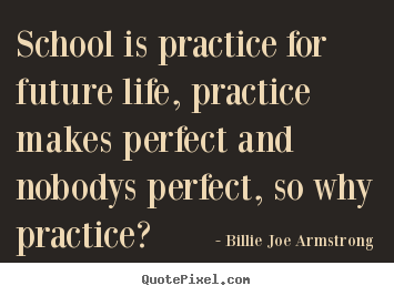 Billie Joe Armstrong photo quotes - School is practice for future life, practice makes.. - Life quotes