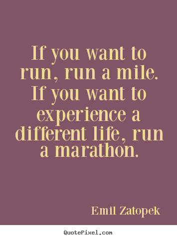 Life quote - If you want to run, run a mile. if you want to experience a different..