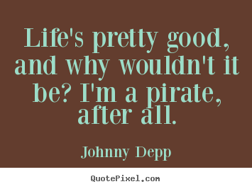 How to make picture quotes about life - Life's pretty good, and why wouldn't it be? i'm a pirate, after all.