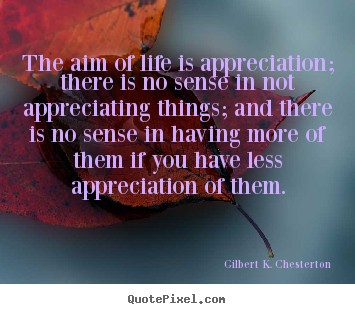 The aim of life is appreciation; there is.. Gilbert K. Chesterton top life quotes