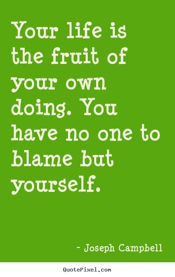 Life quotes - Your life is the fruit of your own doing. you have no one..