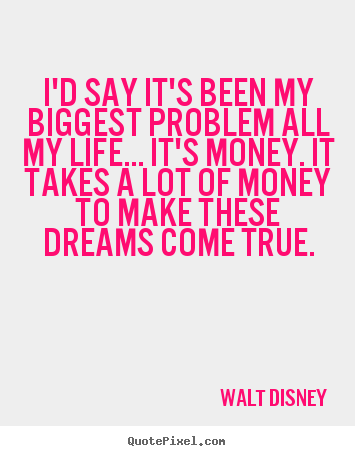 Life quotes - I'd say it's been my biggest problem all my life... it's money...