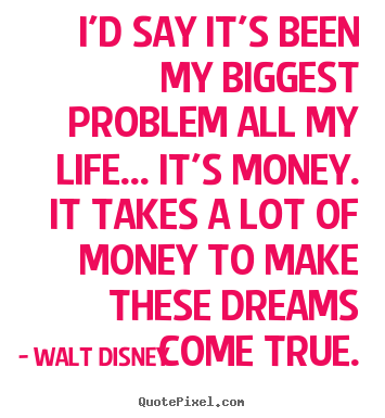 Quotes about life - I'd say it's been my biggest problem all my life... it's money...